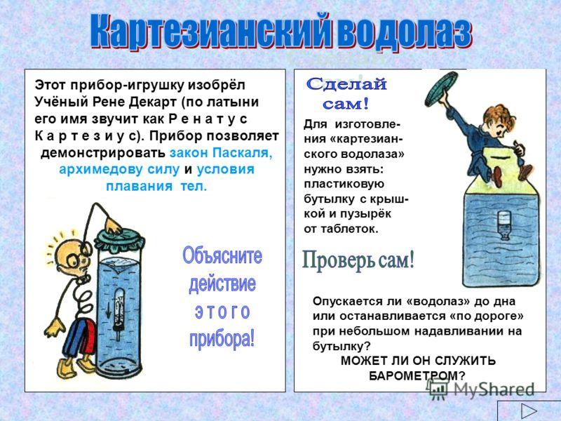 Этот прибор-игрушку изобрёл Учёный Рене Декарт (по латыни его имя звучит как Р е н а т у с К а р т е з и у с). Прибор позволяет демонстрировать закон Паскаля, архимедову силу и условия плавания тел. Для изготовле- ния «картезиан- ского водолаза» нужн