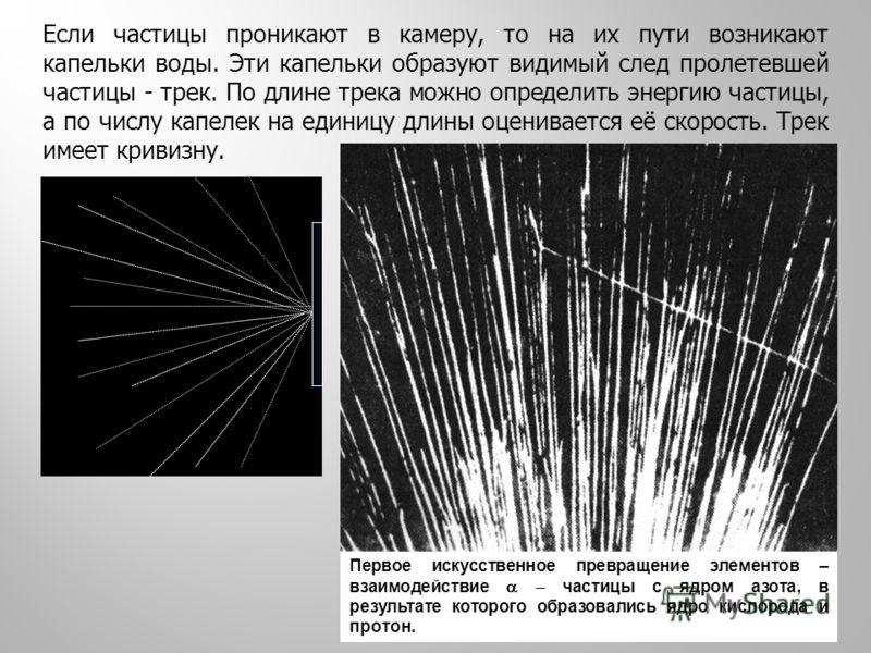 Если частицы проникают в камеру, то на их пути возникают капельки воды. Эти капельки образуют видимый след пролетевшей частицы - трек. По длине трека можно определить энергию частицы, а по числу капелек на единицу длины оценивается её скорость. Трек