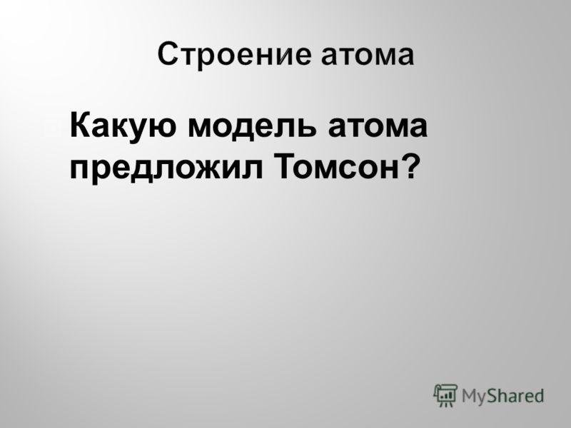 Какую модель атома предложил Томсон?