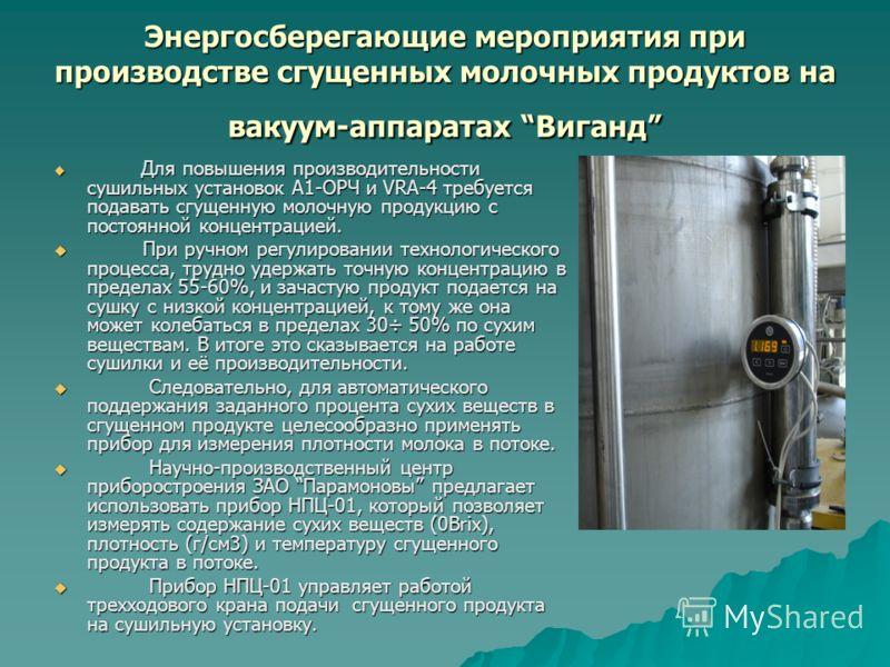 Энергосберегающие мероприятия при производстве сгущенных молочных продуктов на вакуум-аппаратах Виганд Для повышения производительности сушильных установок А1-ОРЧ и VRA-4 требуется подавать сгущенную молочную продукцию с постоянной концентрацией. Для