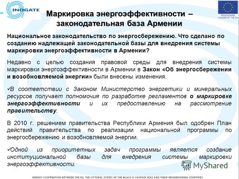 Маркировка энергоэффективности – законодательная база Армении Национальное законодательство по энергосбережению. Что сделано по созданию надлежащей законодательной базы для внедрения системы маркировки энергоэффективности в Армении? Недавно с целью с