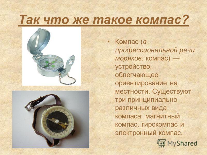 Так что же такое компас? Ко́мпас (в профессиональной речи моряков: компа́с) устройство, облегчающее ориентирование на местности. Существуют три принципиально различных вида компаса: магнитный компас, гирокомпас и электронный компас.
