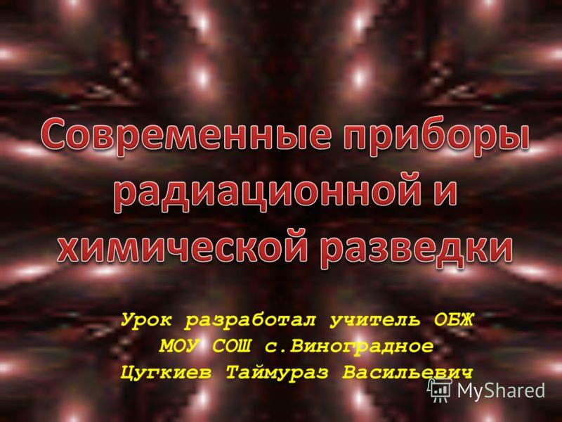 Урок разработал учитель ОБЖ МОУ СОШ с.Виноградное Цугкиев Таймураз Васильевич