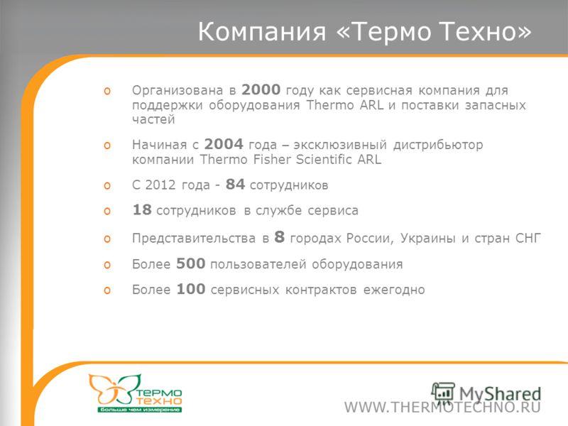 Компания «Термо Техно» oОрганизована в 2000 году как сервисная компания для поддержки оборудования Thermo ARL и поставки запасных частей oНачиная с 2004 года – эксклюзивный дистрибьютор компании Thermo Fisher Scientific ARL oС 2012 года - 84 сотрудни