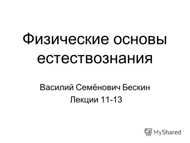 Физические основы естествознания Василий Семёнович Бескин Лекции 11-13