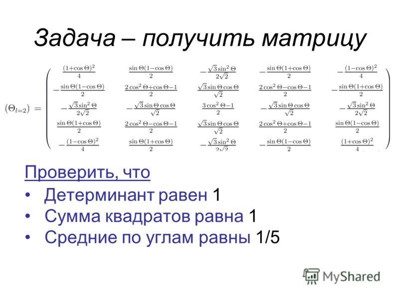 Задача – получить матрицу Проверить, что Детерминант равен 1 Сумма квадратов равна 1 Средние по углам равны 1/5
