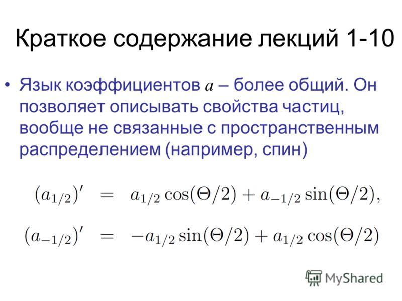 Краткое содержание лекций 1-10 Язык коэффициентов а – более общий. Он позволяет описывать свойства частиц, вообще не связанные с пространственным распределением (например, спин)