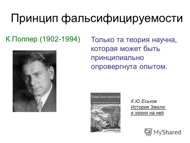Принцип фальсифицируемости К.Поппер (1902-1994) Только та теория научна, которая может быть принципиально опровергнута опытом. К.Ю.Еськов История Земли и жизни на ней