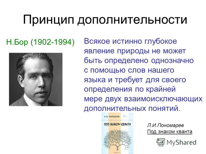 Принцип дополнительности Н.Бор (1902-1994) Всякое истинно глубокое явление природы не может быть определено однозначно с помощью слов нашего языка и требует для своего определения по крайней мере двух взаимоисключающих дополнительных понятий. Л.И.Пон