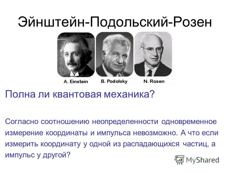 Эйнштейн-Подольский-Розен Полна ли квантовая механика? Согласно соотношению неопределенности одновременное измерение координаты и импульса невозможно. А что если измерить координату у одной из распадающихся частиц, а импульс у другой?