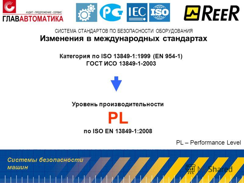 Системы безопасности машин СИСТЕМА СТАНДАРТОВ ПО БЕЗОПАСНОСТИ ОБОРУДОВАНИЯ Категория по ISO 13849-1:1999 (EN 954-1) ГОСТ ИСО 13849-1-2003 Изменения в международных стандартах Уровень производительности PL по ISO EN 13849-1:2008 PL – Performance Level