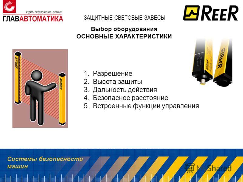 Системы безопасности машин ЗАЩИТНЫЕ СВЕТОВЫЕ ЗАВЕСЫ Выбор оборудования ОСНОВНЫЕ ХАРАКТЕРИСТИКИ 1.Разрешение 2.Высота защиты 3.Дальность действия 4.Безопасное расстояние 5.Встроенные функции управления