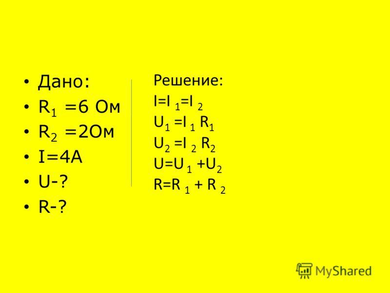 Решите задачу. Цепь состоит из двух последовательно соединённых проводников, сопротивление которых 6 Ом и 2 Ом. Сила тока в цепи 4 А. Найдите напряжение на каждом из проводников, общее напряжение и сопротивление. R1R1 R2R2