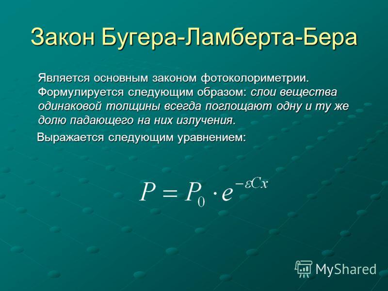 Закон Бугера-Ламберта-Бера Является основным законом фотоколориметрии. Формулируется следующим образом: слои вещества одинаковой толщины всегда поглощают одну и ту же долю падающего на них излучения. Выражается следующим уравнением: Выражается следую