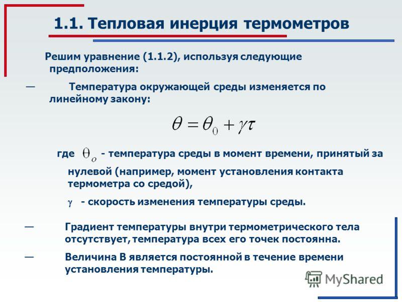 1.1. Тепловая инерция термометров где - температура среды в момент времени, принятый за нулевой (например, момент установления контакта термометра со средой), - скорость изменения температуры среды. Градиент температуры внутри термометрического тела