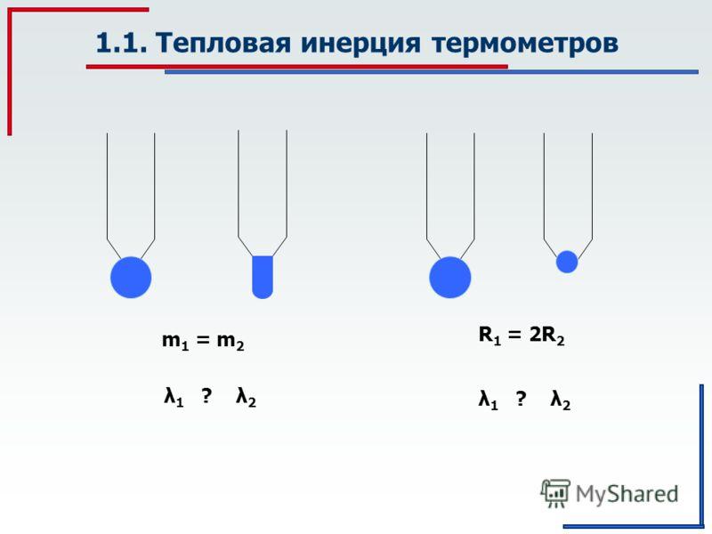 1.1. Тепловая инерция термометров m 1 = m 2 λ 1 ? λ 2 R 1 = 2R 2 λ 1 ? λ 2