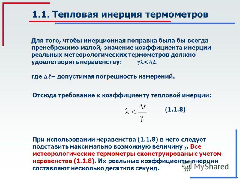 При использовании неравенства (1.1.8) в него следует подставить максимально возможную величину. Все метеорологические термометры сконструированы с учетом неравенства (1.1.8). Их реальные коэффициенты инерции составляют несколько десятков секунд. 1.1.
