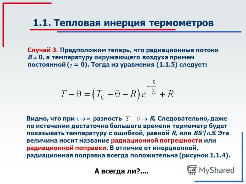 Случай 3. Предположим теперь, что радиационные потоки В 0, а температуру окружающего воздуха примем постоянной ( = 0). Тогда из уравнения (1.1.5) следует: 1.1. Тепловая инерция термометров Видно, что при разность R. Следовательно, даже по истечении д