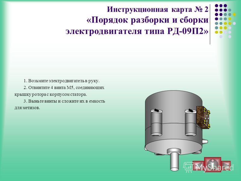 Инструкционная карта 2 «Порядок разборки и сборки электродвигателя типа РД-09П2» 1. Возьмите электродвигатель в руку. 2. Отвинтите 4 винта М5, соединяющих крышку ротора с корпусом статора. 3. Выньте винты и сложите их в емкость для метизов.