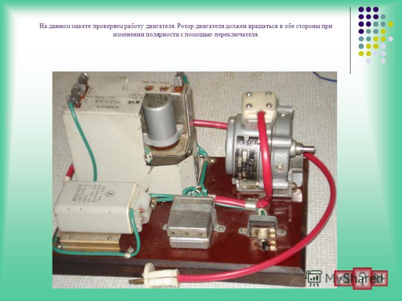 На данном макете проверяем работу двигателя. Ротор двигателя должен вращаться в обе стороны при изменении полярности с помощью переключателя.