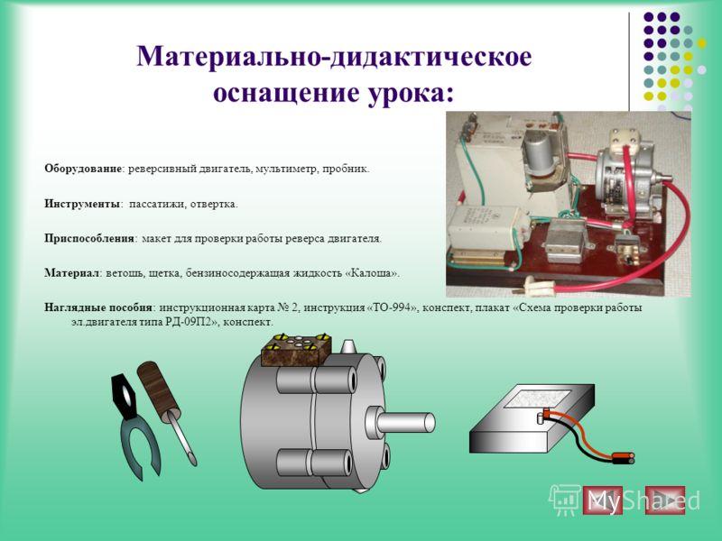 Материально-дидактическое оснащение урока: Оборудование: реверсивный двигатель, мультиметр, пробник. Инструменты: пассатижи, отвертка. Приспособления: макет для проверки работы реверса двигателя. Материал: ветошь, щетка, бензиносодержащая жидкость «К