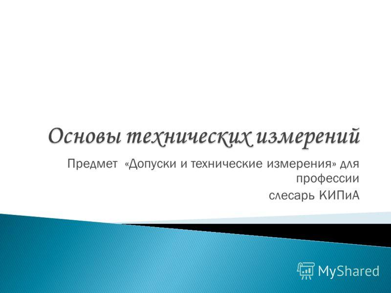 Предмет «Допуски и технические измерения» для профессии слесарь КИПиА
