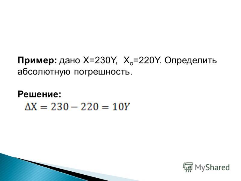Пример: дано Х=230Y, Х о =220Y. Определить абсолютную погрешность. Решение: