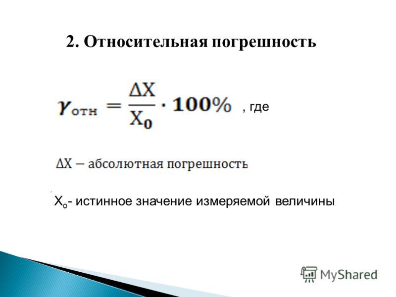 2. Относительная погрешность, где, Х о - истинное значение измеряемой величины.