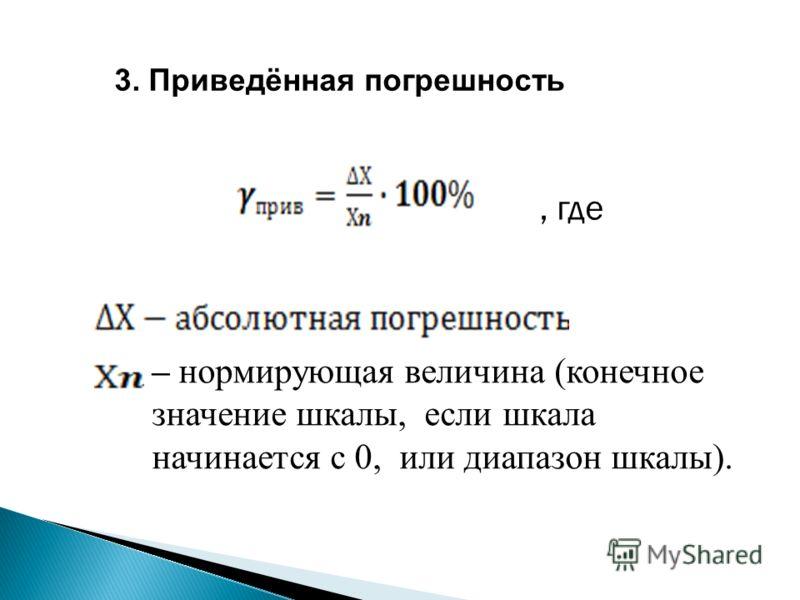 3. Приведённая погрешность – нормирующая величина (конечное значение шкалы, если шкала начинается с 0, или диапазон шкалы)., где