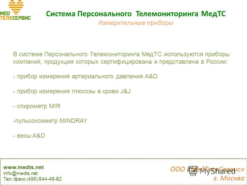 Система Персонального Телемониторинга МедТС Измерительные приборы В системе Персонального Телемониторинга МедТС используются приборы компаний, продукция которых сертифицирована и представлена в России: - прибор измерения артериального давления A&D -