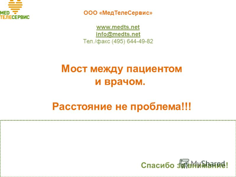ООО «МедТелеСервис» www.medts.net info@medts.net Тел./факс (495) 644-49-82 Спасибо за внимание! Мост между пациентом и врачом. Расстояние не проблема!!!