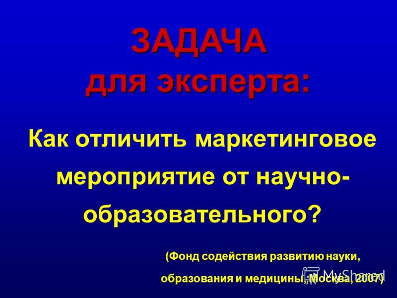 Как отличить маркетинговое мероприятие от научно- образовательного? (Фонд содействия развитию науки, образования и медицины, Москва, 2007) ЗАДАЧА для эксперта: