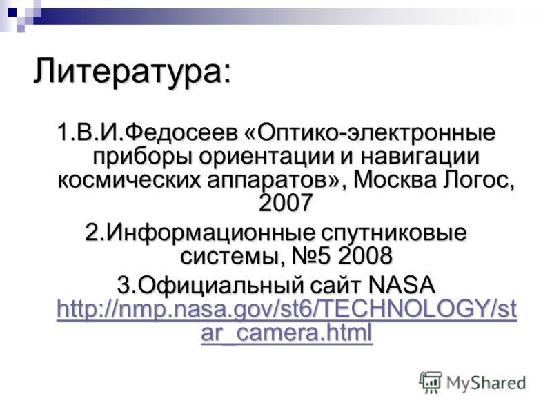 Литература: 1.В.И.Федосеев «Оптико-электронные приборы ориентации и навигации космических аппаратов», Москва Логос, 2007 2.Информационные спутниковые системы, 5 2008 3.Официальный сайт NASA http://nmp.nasa.gov/st6/TECHNOLOGY/st ar_camera.html http://