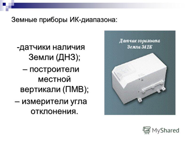 Земные приборы ИК-диапазона: -датчики наличия Земли (ДНЗ); – построители местной вертикали (ПМВ); – измерители угла отклонения.