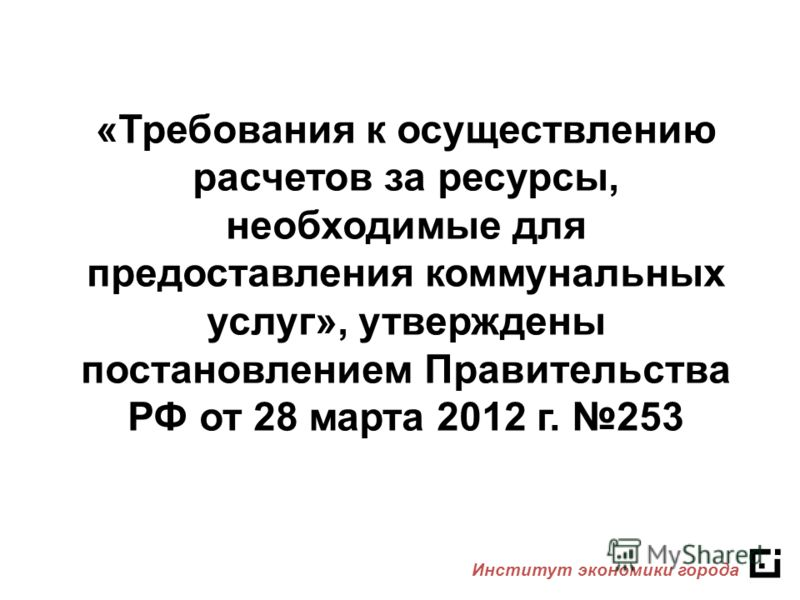 «Требования к осуществлению расчетов за ресурсы, необходимые для предоставления коммунальных услуг», утверждены постановлением Правительства РФ от 28 марта 2012 г. 253 Институт экономики города