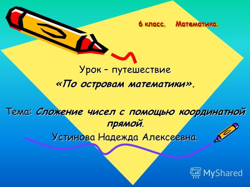 6 класс. Математика. 6 класс. Математика. Урок – путешествие « По островам математики ». Тема: Сложение чисел с помощью координатной прямой. Устинова Надежда Алексеевна.