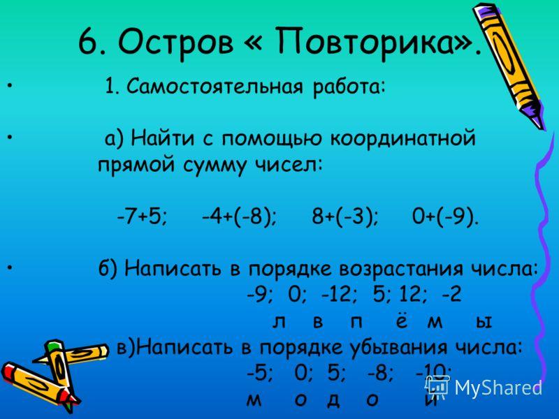 6. Остров « Повторика». 1. Самостоятельная работа: а) Найти с помощью координатной прямой сумму чисел: -7+5; -4+(-8); 8+(-3); 0+(-9). б) Написать в порядке возрастания числа: -9; 0; -12; 5; 12; -2 л в п ё м ы в)Написать в порядке убывания числа: -5;