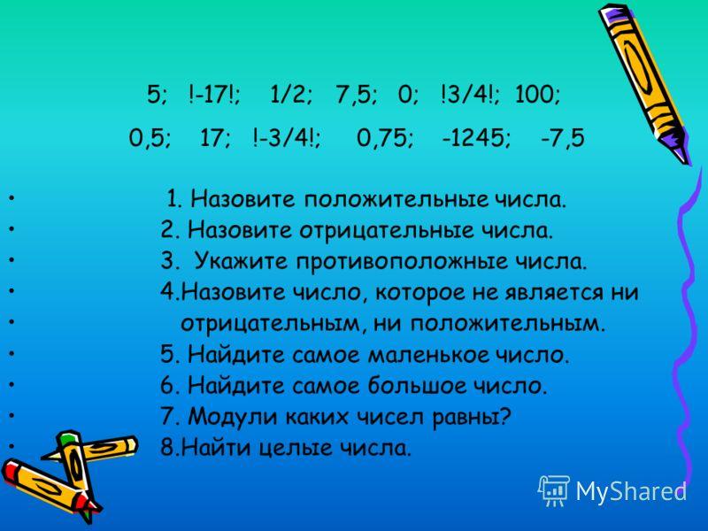 5; !-17!; 1/2; 7,5; 0; !3/4!; 100; 0,5; 17; !-3/4!; 0,75; -1245; -7,5 1. Назовите положительные числа. 2. Назовите отрицательные числа. 3. Укажите противоположные числа. 4.Назовите число, которое не является ни отрицательным, ни положительным. 5. Най