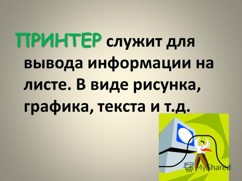 ПРИНТЕР ПРИНТЕР служит для вывода информации на листе. В виде рисунка, графика, текста и т.д.