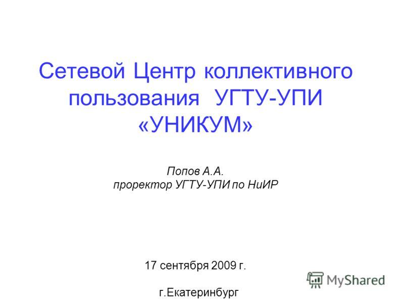 Сетевой Центр коллективного пользования УГТУ-УПИ «УНИКУМ» Попов А.А. проректор УГТУ-УПИ по НиИР 17 сентября 2009 г. г.Екатеринбург