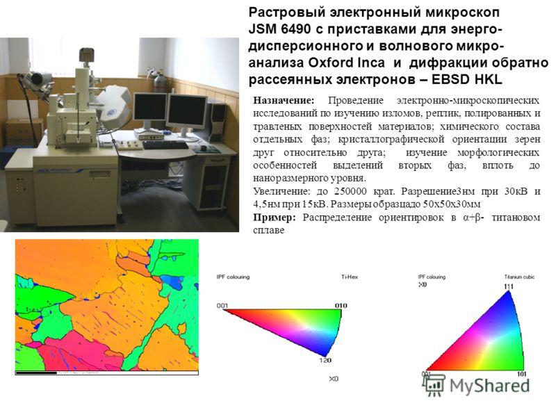 Растровый электронный микроскоп JSM 6490 с приставками для энерго- дисперсионного и волнового микро- анализа Oxford Inca и дифракции обратно рассеянных электронов – EBSD HKL Назначение: Проведение электронно-микроскопических исследований по изучению