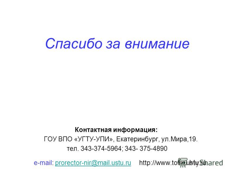 Спасибо за внимание Контактная информация: ГОУ ВПО «УГТУ-УПИ», Екатеринбург, ул.Мира,19. тел. 343-374-5964; 343- 375-4890 e-mail: prorector-nir@mail.ustu.ru http://www.tofm.ustu.ruprorector-nir@mail.ustu.ru