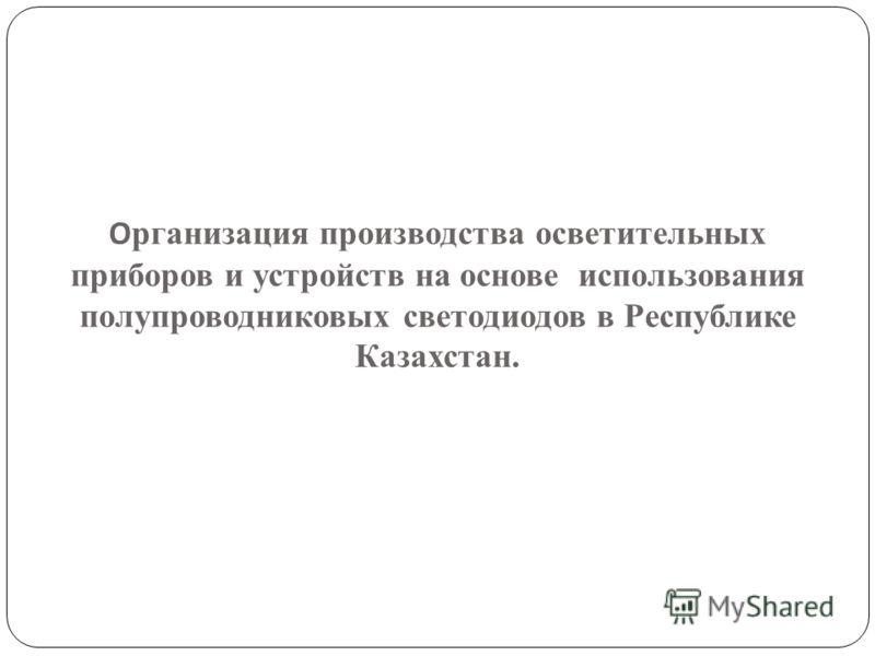 О рганизация производства осветительных приборов и устройств на основе использования полупроводниковых светодиодов в Республике Казахстан.