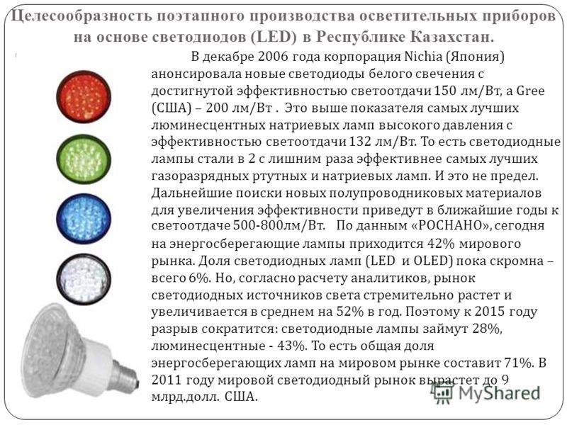 Целесообразность поэтапного производства осветительных приборов на основе светодиодов (LED) в Республике Казахстан. В декабре 2006 года корпорация Nichia ( Япония ) анонсировала новые светодиоды белого свечения с достигнутой эффективностью светоотдач