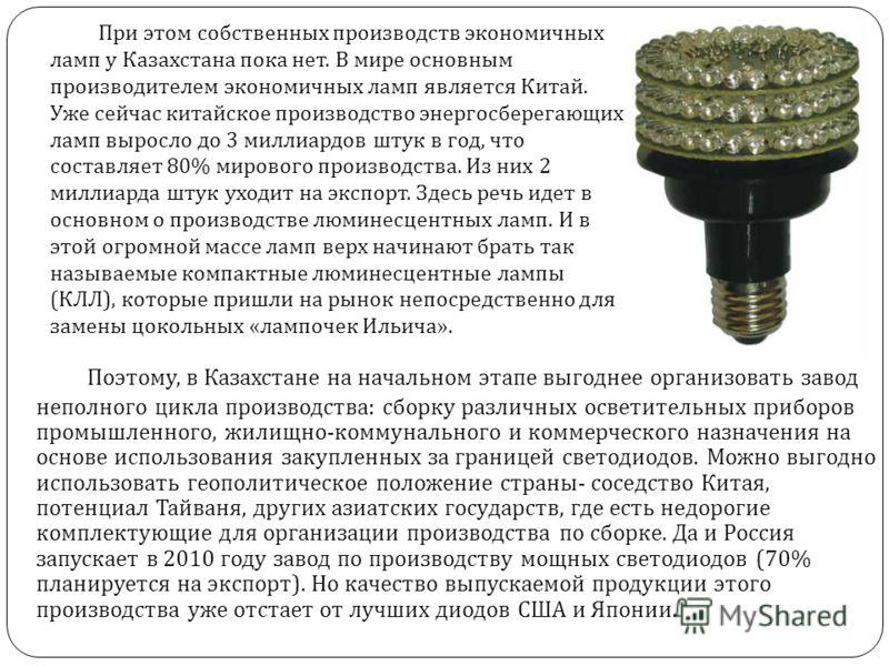 При этом собственных производств экономичных ламп у Казахстана пока нет. В мире основным производителем экономичных ламп является Китай. Уже сейчас китайское производство энергосберегающих ламп выросло до 3 миллиардов штук в год, что составляет 80% м