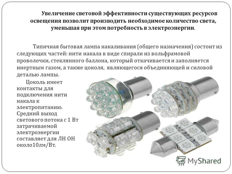 Увеличение световой эффективности существующих ресурсов освещения позволит производить необходимое количество света, уменьшая при этом потребность в электроэнергии. Типичная бытовая лампа накаливания ( общего назначения ) состоит из следующих частей
