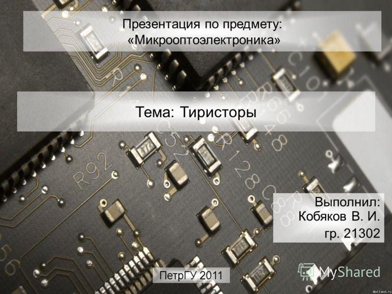 Презентация по предмету: «Микрооптоэлектроника» Выполнил: Кобяков В. И. гр. 21302 Тема: Тиристоры ПетрГУ 2011