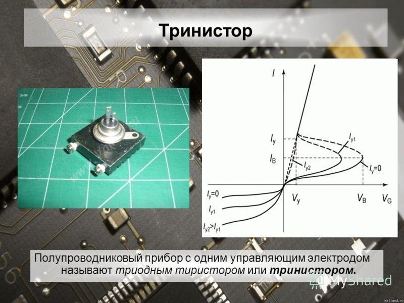 Полупроводниковый прибор с одним управляющим электродом называют триодным тиристором или тринистором. Тринистор