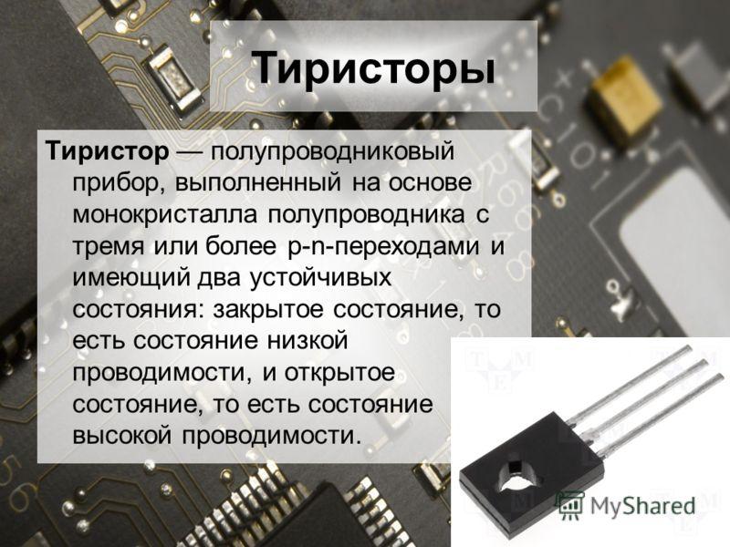 Тиристор полупроводниковый прибор, выполненный на основе монокристалла полупроводника с тремя или более p-n-переходами и имеющий два устойчивых состояния: закрытое состояние, то есть состояние низкой проводимости, и открытое состояние, то есть состоя