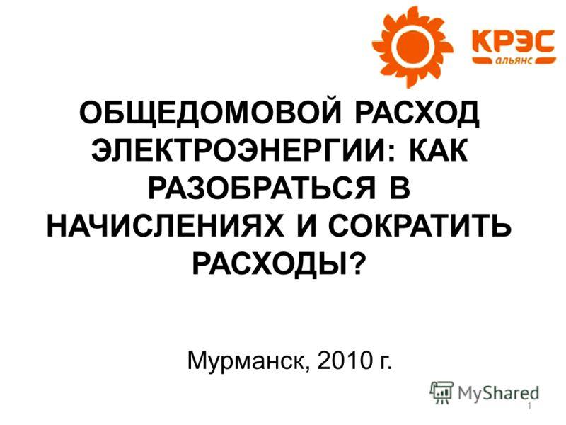 Мурманск, 2010 г. ОБЩЕДОМОВОЙ РАСХОД ЭЛЕКТРОЭНЕРГИИ: КАК РАЗОБРАТЬСЯ В НАЧИСЛЕНИЯХ И СОКРАТИТЬ РАСХОДЫ? 1